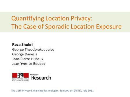 Quantifying Location Privacy: The Case of Sporadic Location Exposure Reza Shokri George Theodorakopoulos George Danezis Jean-Pierre Hubaux Jean-Yves Le.