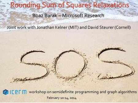 Rounding Sum of Squares Relaxations Boaz Barak – Microsoft Research Joint work with Jonathan Kelner (MIT) and David Steurer (Cornell) workshop on semidefinite.