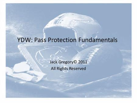YDW: Pass Protection Fundamentals Jack Gregory© 2011 All Rights Reserved.