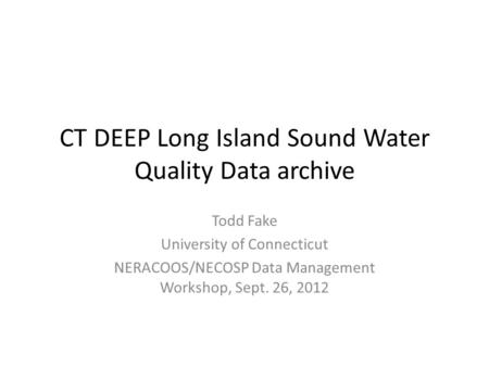 CT DEEP Long Island Sound Water Quality Data archive Todd Fake University of Connecticut NERACOOS/NECOSP Data Management Workshop, Sept. 26, 2012.