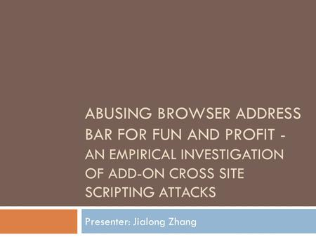 ABUSING BROWSER ADDRESS BAR FOR FUN AND PROFIT - AN EMPIRICAL INVESTIGATION OF ADD-ON CROSS SITE SCRIPTING ATTACKS Presenter: Jialong Zhang.