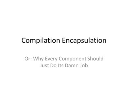 Compilation Encapsulation Or: Why Every Component Should Just Do Its Damn Job.
