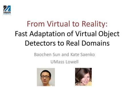 From Virtual to Reality: Fast Adaptation of Virtual Object Detectors to Real Domains Baochen Sun and Kate Saenko UMass Lowell.