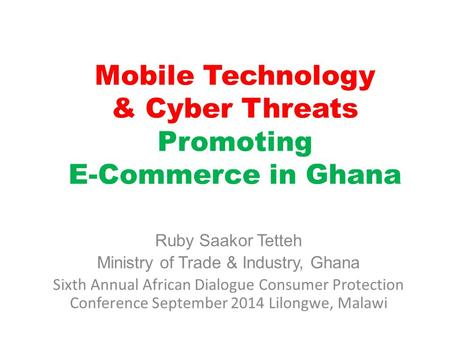 Mobile Technology & Cyber Threats Promoting E-Commerce in Ghana Ruby Saakor Tetteh Ministry of Trade & Industry, Ghana Sixth Annual African Dialogue Consumer.