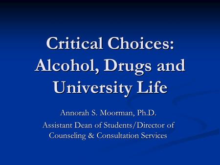 Critical Choices: Alcohol, Drugs and University Life Annorah S. Moorman, Ph.D. Assistant Dean of Students/Director of Counseling & Consultation Services.