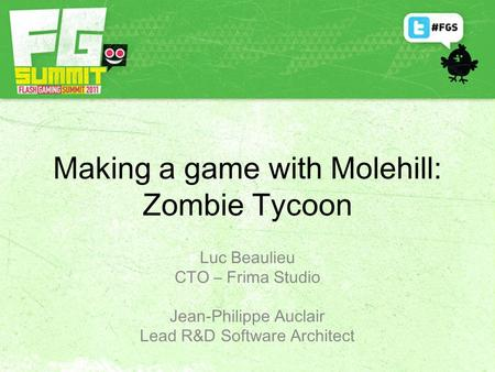 Making a game with Molehill: Zombie Tycoon Jean-Philippe Auclair Lead R&D Software Architect Luc Beaulieu CTO – Frima Studio.
