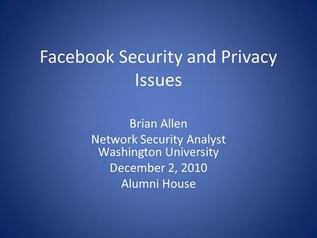 Facebook Security and Privacy Issues Brian Allen Network Security Analyst Washington University December 2, 2010 Alumni House.