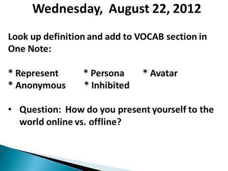 Wednesday, August 22, 2012 Look up definition and add to VOCAB section in One Note: * Represent * Persona * Avatar * Anonymous * Inhibited Question: How.