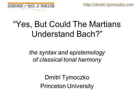 """Yes, But Could The Martians Understand Bach?"" the syntax and epistemology of classical tonal harmony Dmitri Tymoczko Princeton University"