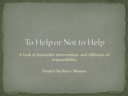 A look at bystander intervention and diffusion of responsibility. Project by Bryce Monser.