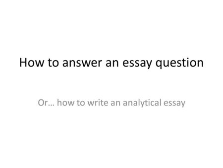 How to answer an essay question Or… how to write an analytical essay.