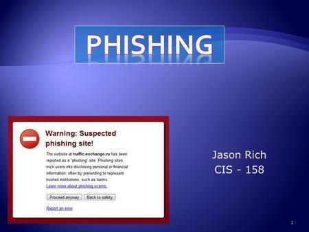 Jason Rich CIS - 158 1.  The purpose of this project is to inform the audience about the act of phishing. Phishing is when fake websites are created.