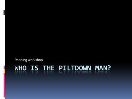 Reading workshop. Part 1  Read the text provided in a PDF document named 'The Piltdown Man.' Follow the link:  Do not use a dictionary to read it yet.