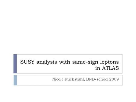 SUSY analysis with same-sign leptons in ATLAS Nicole Ruckstuhl, BND-school 2009.