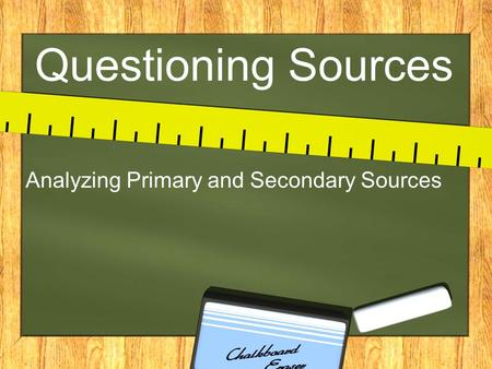 Questioning Sources Analyzing Primary and Secondary Sources.