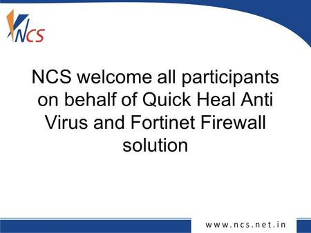 NCS welcome all participants on behalf of Quick Heal Anti Virus and Fortinet Firewall solution.
