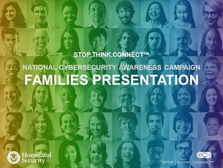 STOP.THINK.CONNECT™ NATIONAL CYBERSECURITY AWARENESS CAMPAIGN FAMILIES PRESENTATION.