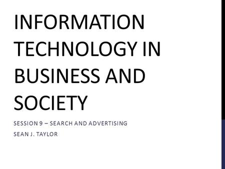 INFORMATION TECHNOLOGY IN BUSINESS AND SOCIETY SESSION 9 – SEARCH AND ADVERTISING SEAN J. TAYLOR.