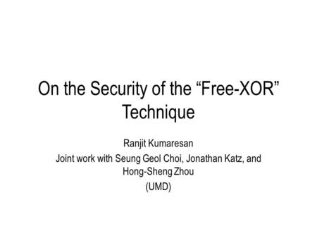 "On the Security of the ""Free-XOR"" Technique Ranjit Kumaresan Joint work with Seung Geol Choi, Jonathan Katz, and Hong-Sheng Zhou (UMD)"