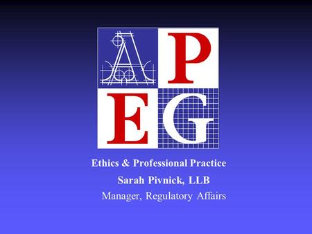 Ethics & Professional Practice Sarah Pivnick, LLB Manager, Regulatory Affairs.