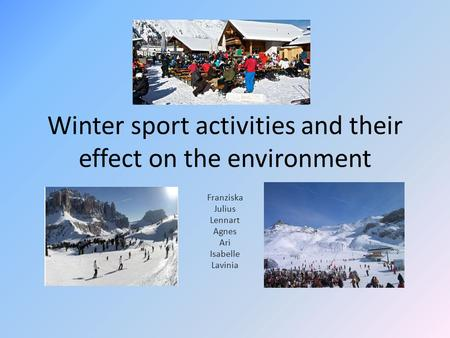 Winter sport activities and their effect on the environment Franziska Julius Lennart Agnes Ari Isabelle Lavinia.