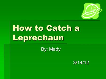 How to Catch a Leprechaun By: Mady 3/14/12. DDDDo you want to be RICH? Well I want to because one little leprechaun stole my favorite piece of candy.