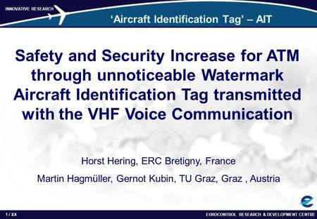 EUROCONTROL RESEARCH & DEVELOPMENT CENTRE1 / INNOVATIVE RESEARCH XX 'Aircraft Identification Tag' – AIT Safety and Security Increase for ATM through unnoticeable.