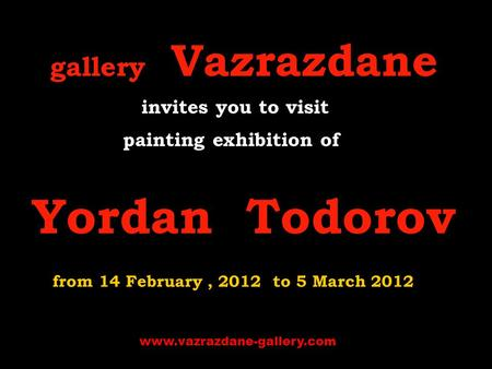 Gallery Vazrazdane i nvites you to visit p ainting exhibition of Yordan Todorov from 14 February, 2012 to 5 March 2012 www.vazrazdane-gallery.com.