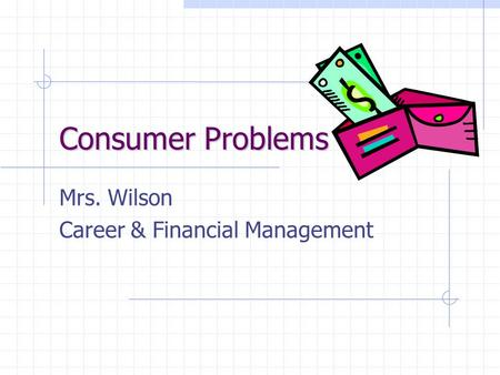Consumer Problems Mrs. Wilson Career & Financial Management.