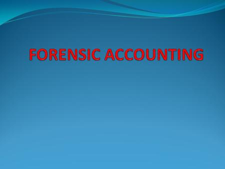 Contents What is Forensic Accounting Nature of work of Forensic Accountants Need of Forensic accounting Activities of Forensic accountants Forensic Accountant…An.