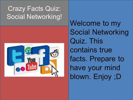 Crazy Facts Quiz: Social Networking! Welcome to my Social Networking Quiz. This contains true facts. Prepare to have your mind blown. Enjoy ;D.