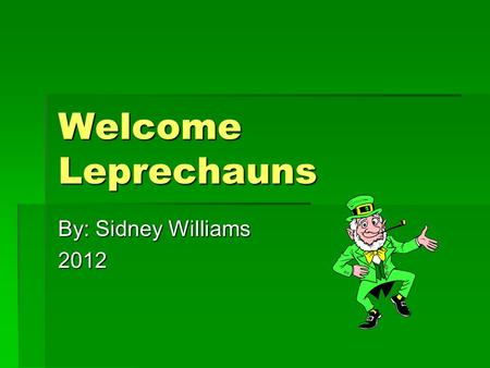 Welcome Leprechauns By: Sidney Williams 2012. Facts About Leprechauns LLLLeprechauns are small tricky and they are shoe makers they also have a red.
