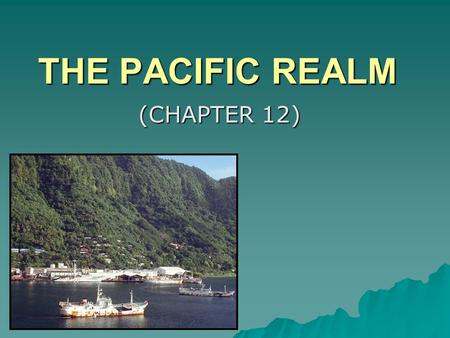 THE PACIFIC REALM (CHAPTER 12). MAJOR GEOGRAPHIC QUALITIES  THE LARGEST TOTAL AREA OF ALL GEOGRAPHIC REALMS, BUT THE SMALLEST LAND AREA OF ANY OF THE.