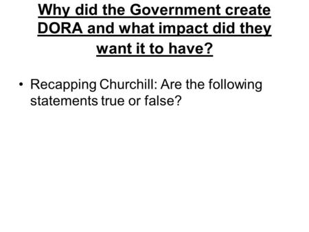 Why did the Government create DORA and what impact did they want it to have? Recapping Churchill: Are the following statements true or false?