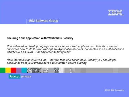 ® IBM Software Group © 2006 IBM Corporation Securing Your Application With WebSphere Security You will need to develop Login procedures for your web applications.