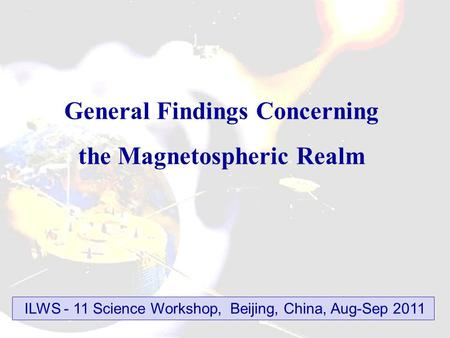 General Findings Concerning the Magnetospheric Realm ILWS - 11 Science Workshop, Beijing, China, Aug-Sep 2011.