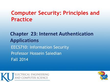 Computer Security: Principles and Practice EECS710: Information Security Professor Hossein Saiedian Fall 2014 Chapter 23: Internet Authentication Applications.