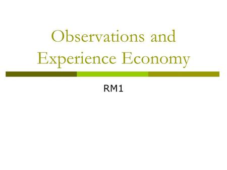 Observations and Experience Economy RM1. Two dimensions create four realms of experience (Pine & Gilmore, 1998) Television Lecture Acting in a play Art.