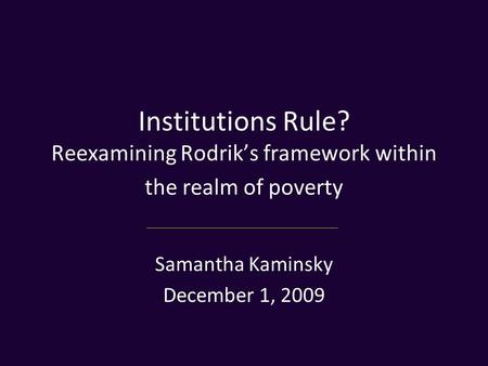 Institutions Rule? Reexamining Rodrik's framework within the realm of poverty Samantha Kaminsky December 1, 2009.