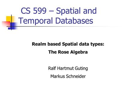 CS 599 – Spatial and Temporal Databases Realm based Spatial data types: The Rose Algebra Ralf Hartmut Guting Markus Schneider.