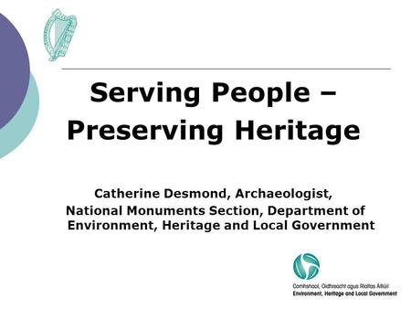 Serving People – Preserving Heritage Catherine Desmond, Archaeologist, National Monuments Section, Department of Environment, Heritage and Local Government.