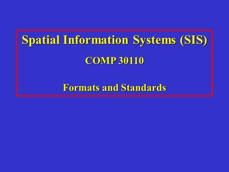 Spatial Information Systems (SIS) COMP 30110 Formats and Standards.