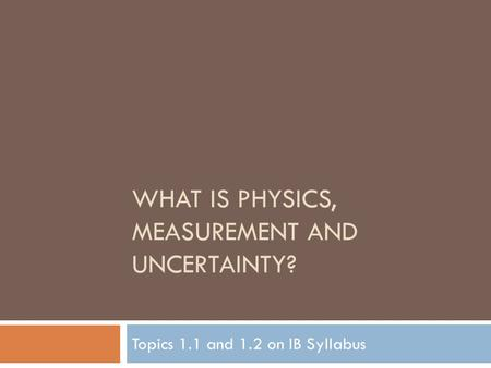 WHAT IS PHYSICS, MEASUREMENT AND UNCERTAINTY? Topics 1.1 and 1.2 on IB Syllabus.