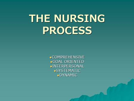 THE NURSING PROCESS  COMPREHENSIVE  GOAL ORIENTED  INTERPERSONAL  SYSTEMATIC  DYNAMIC.