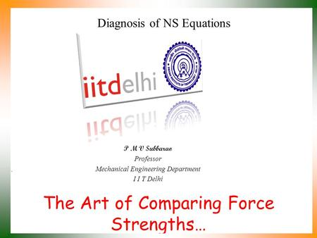 The Art of Comparing Force Strengths… P M V Subbarao Professor Mechanical Engineering Department I I T Delhi Diagnosis of NS Equations.