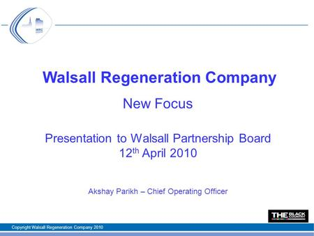 Walsall Regeneration Company New Focus Presentation to Walsall Partnership Board 12 th April 2010 Akshay Parikh – Chief Operating Officer Copyright Walsall.
