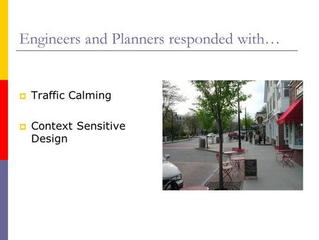 Engineers and Planners responded with…  Traffic Calming  Context Sensitive Design.