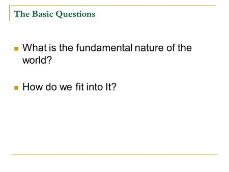 The Basic Questions What is the fundamental nature of the world? How do we fit into It?