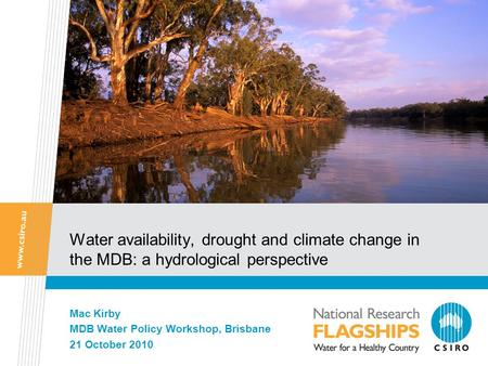 Water availability, drought and climate change in the MDB: a hydrological perspective Mac Kirby MDB Water Policy Workshop, Brisbane 21 October 2010.