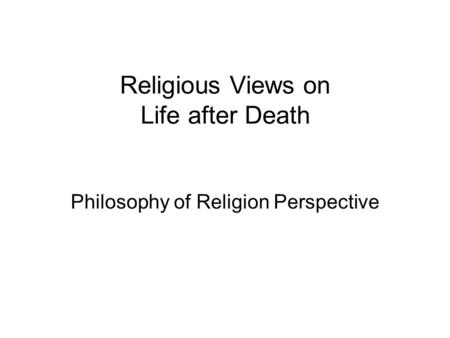 Religious Views on Life after Death Philosophy of Religion Perspective.